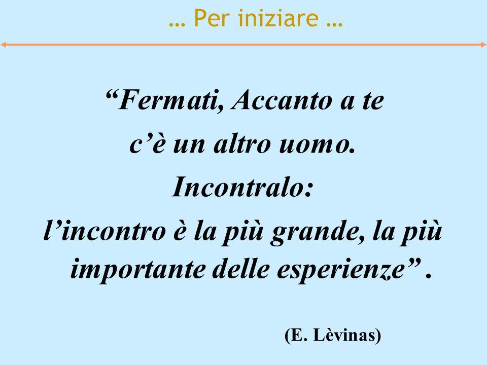 … Per iniziare … Fermati, Accanto a te cè un altro uomo. Incontralo: lincontro è la più grande, la più importante delle esperienze. (E. Lèvinas)