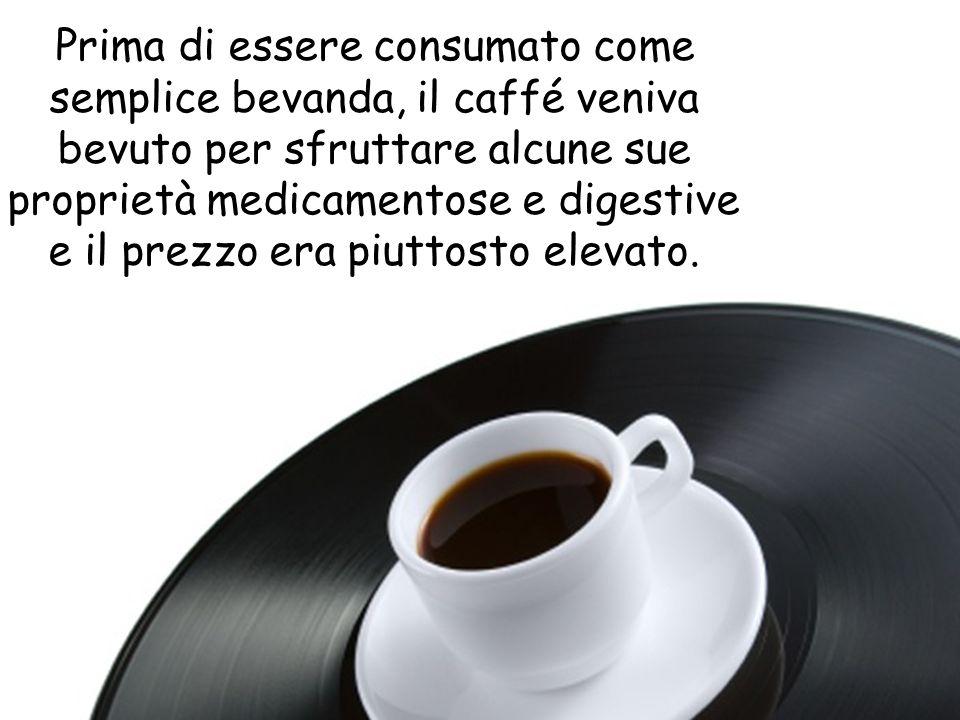 Prima di essere consumato come semplice bevanda, il caffé veniva bevuto per sfruttare alcune sue proprietà medicamentose e digestive e il prezzo era p