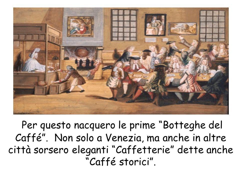 Per questo nacquero le prime Botteghe del Caffé. Non solo a Venezia, ma anche in altre città sorsero eleganti Caffetterie dette anche Caffé storici.