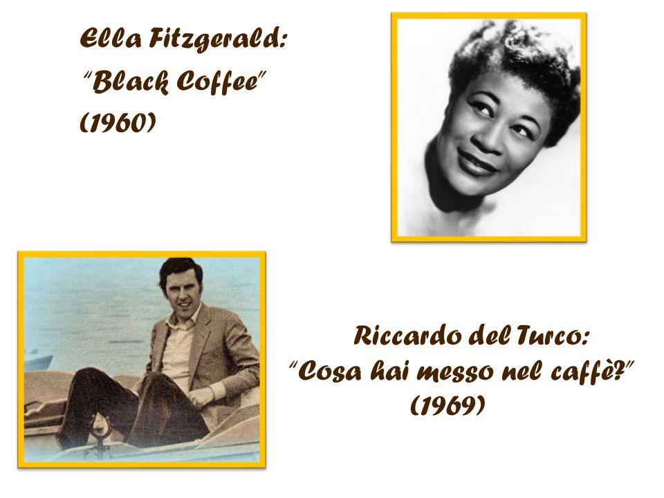Ella Fitzgerald: Black Coffee (1960) Riccardo del Turco: Cosa hai messo nel caffè? (1969)