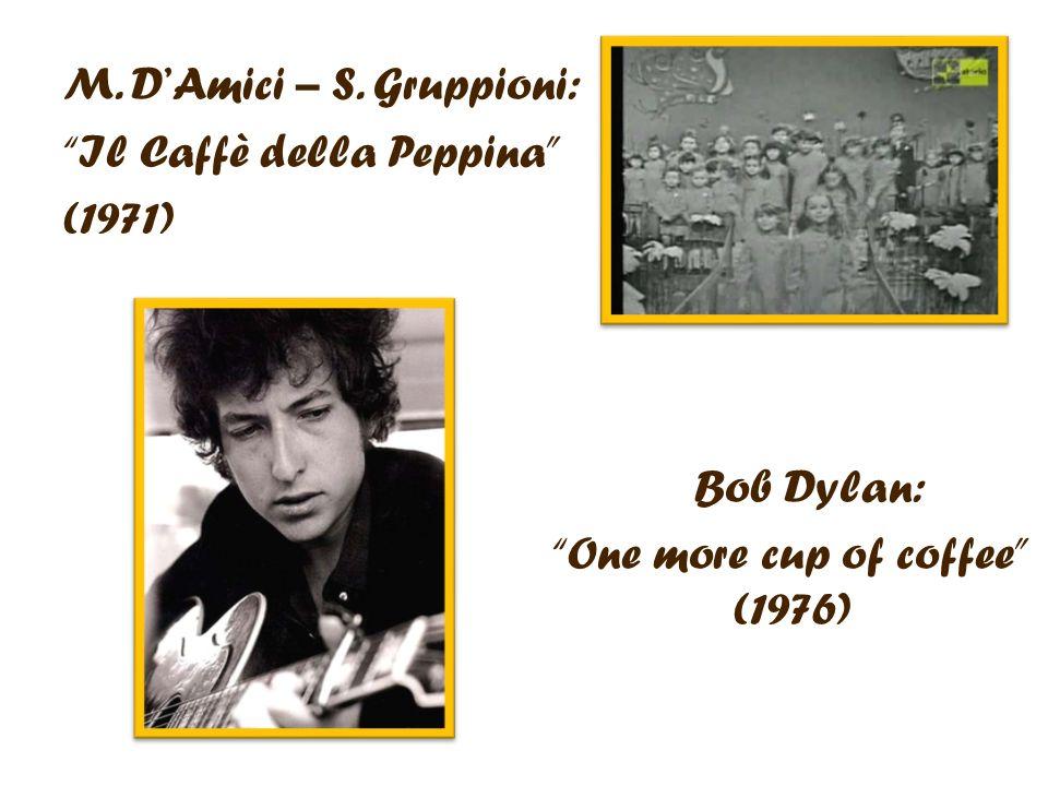 M. D Amici – S. Gruppioni: Il Caffè della Peppina (1971) Bob Dylan: One more cup of coffee (1976)