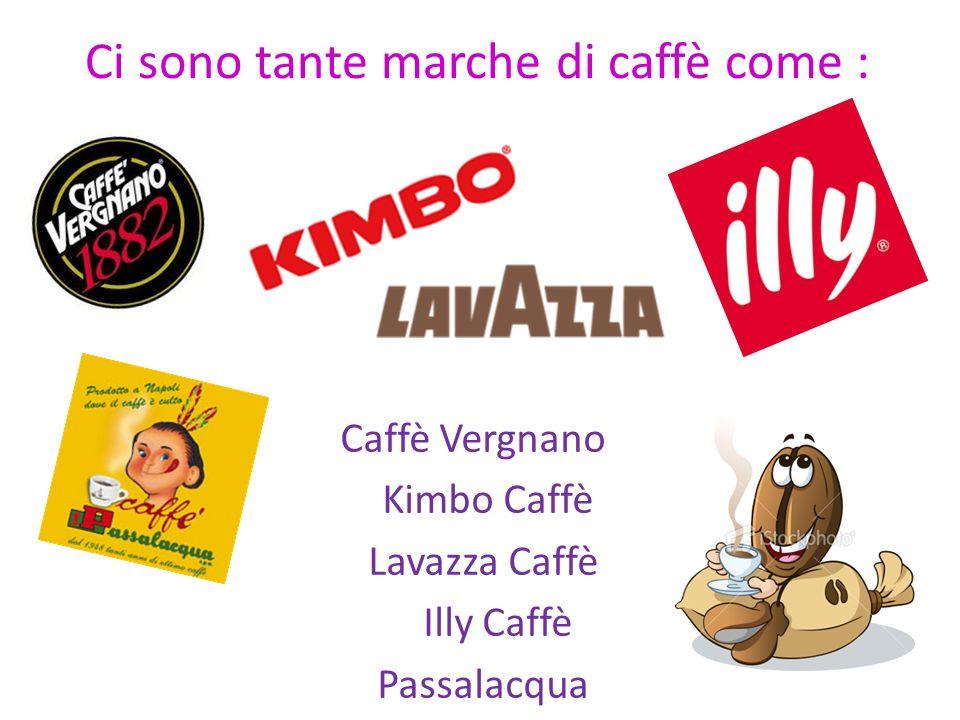 Ci sono tante marche di caffè come : Caffè Vergnano Kimbo Caffè Lavazza Caffè Illy Caffè Passalacqua