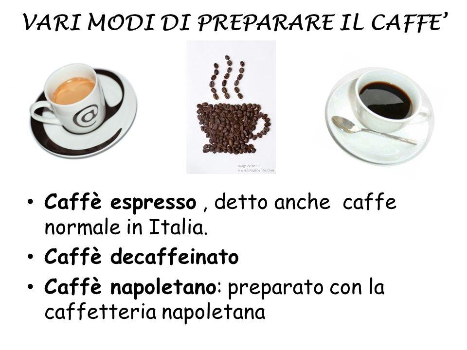 VARI MODI DI PREPARARE IL CAFFE Caffè espresso, detto anche caffe normale in Italia. Caffè decaffeinato Caffè napoletano: preparato con la caffetteria