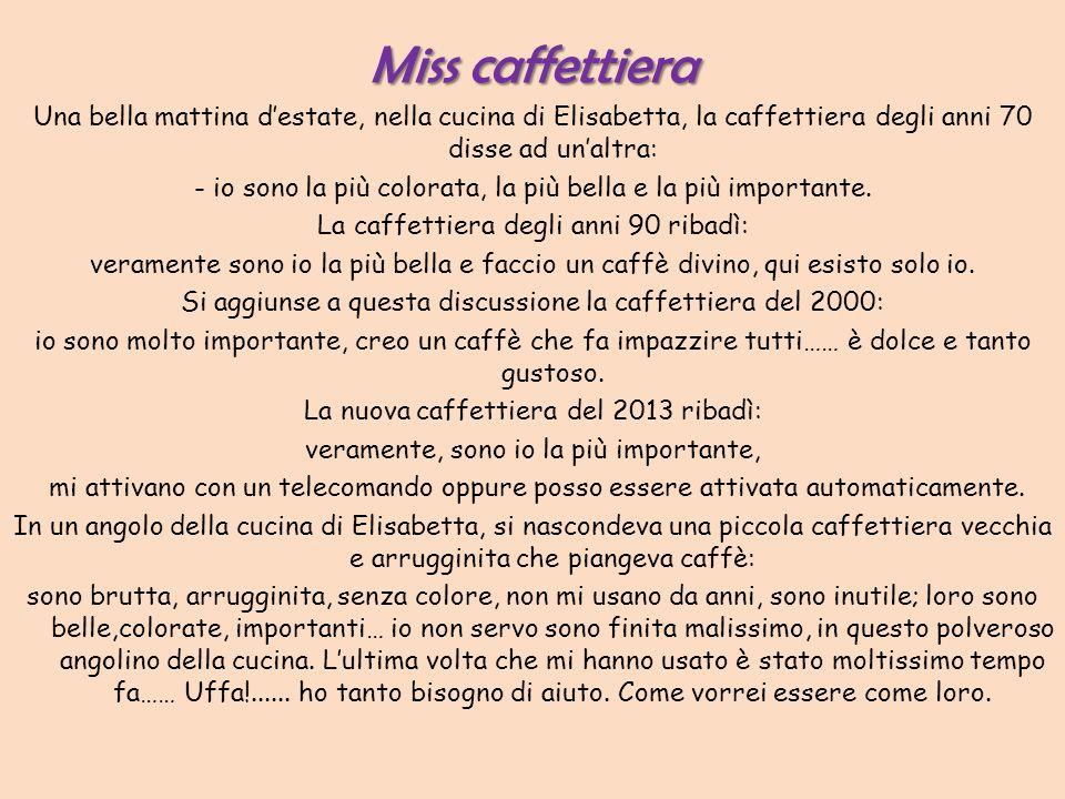 Miss caffettiera Una bella mattina d estate, nella cucina di Elisabetta, la caffettiera degli anni 70 disse ad un altra: - io sono la più colorata, la