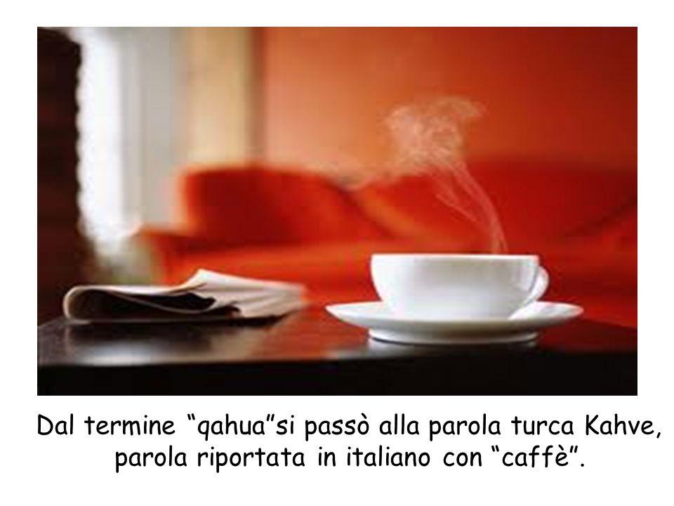Dal termine qahua si passò alla parola turca Kahve, parola riportata in italiano con caffè.