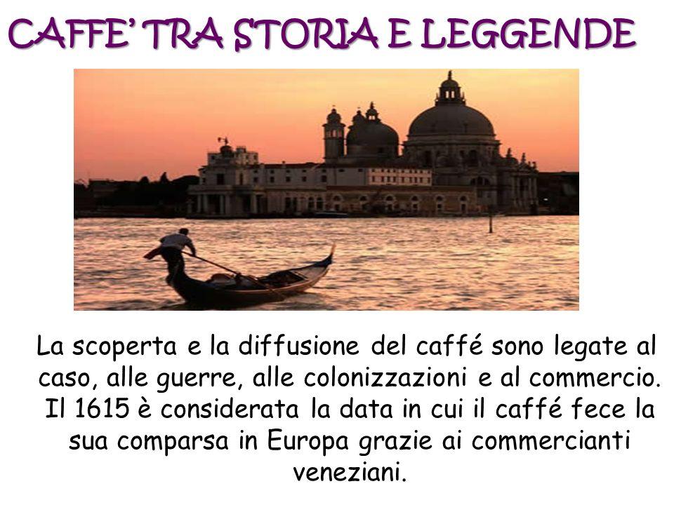 CAFFE TRA STORIA E LEGGENDE La scoperta e la diffusione del caffé sono legate al caso, alle guerre, alle colonizzazioni e al commercio. Il 1615 è cons