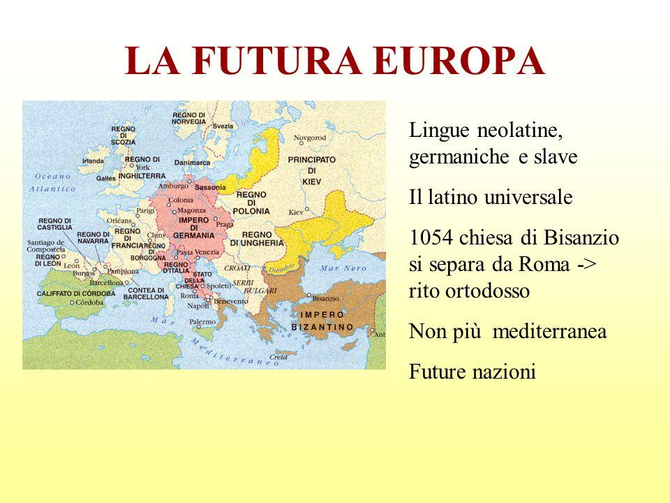 LA FUTURA EUROPA Lingue neolatine, germaniche e slave Il latino universale 1054 chiesa di Bisanzio si separa da Roma -> rito ortodosso Non più mediter