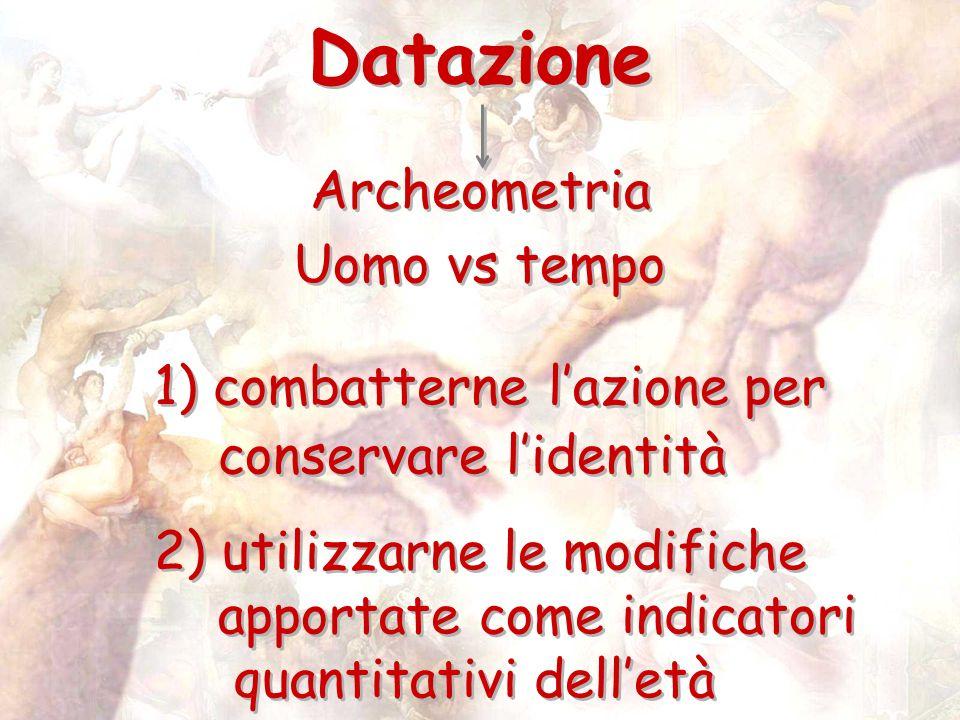 Datazione Archeometria Uomo vs tempo 1) combatterne lazione per conservare lidentità 2) utilizzarne le modifiche apportate come indicatori quantitativ