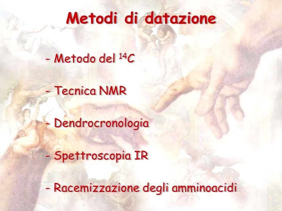 Metodi di datazione - Metodo del 14 C - Tecnica NMR - Dendrocronologia - Spettroscopia IR - Racemizzazione degli amminoacidi - Metodo del 14 C - Tecnica NMR - Dendrocronologia - Spettroscopia IR - Racemizzazione degli amminoacidi