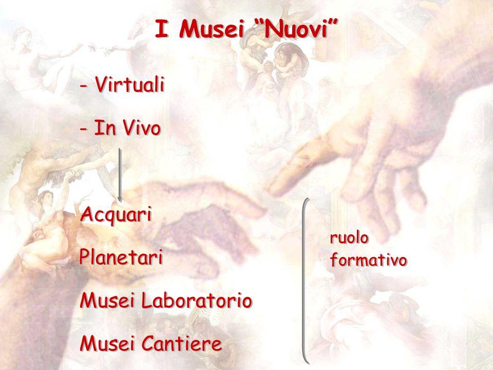 I Musei Nuovi - Virtuali - In Vivo Acquari Planetari Musei Laboratorio Musei Cantiere - Virtuali - In Vivo Acquari Planetari Musei Laboratorio Musei C