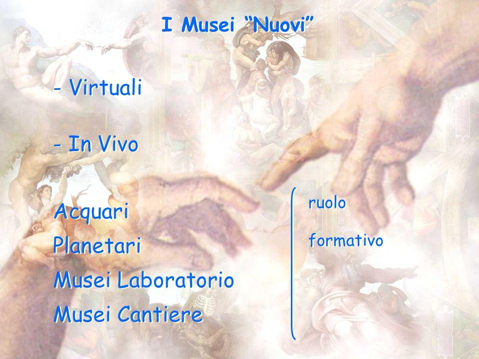 I Musei Nuovi - Virtuali - In Vivo - Virtuali - In Vivo Acquari Planetari Musei Laboratorio Musei Cantiere Acquari Planetari Musei Laboratorio Musei Cantiere ruolo formativo ruolo formativo