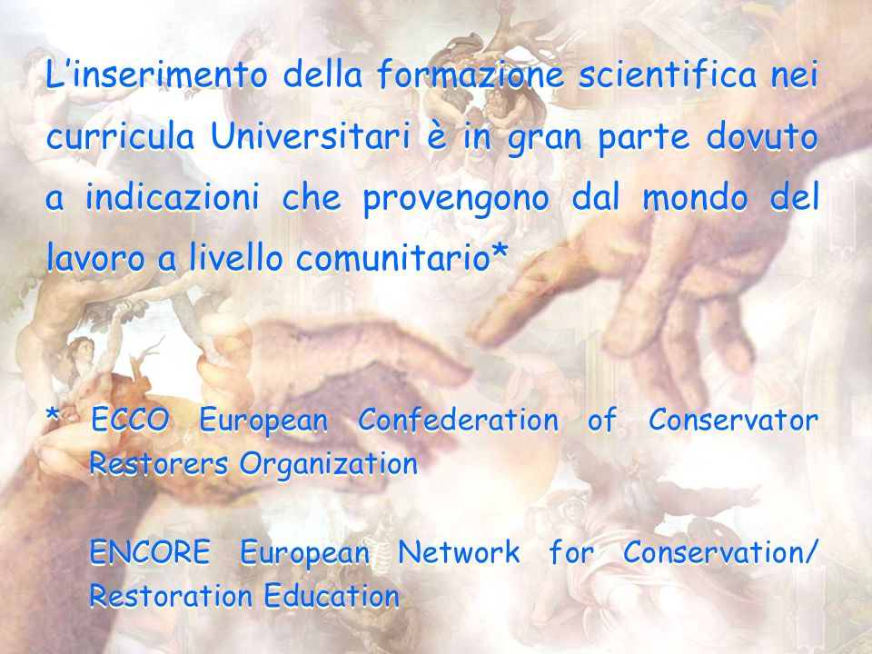 Linserimento della formazione scientifica nei curricula Universitari è in gran parte dovuto a indicazioni che provengono dal mondo del lavoro a livello comunitario* * ECCO European Confederation of Conservator Restorers Organization ENCORE European Network for Conservation/ Restoration Education * ECCO European Confederation of Conservator Restorers Organization ENCORE European Network for Conservation/ Restoration Education