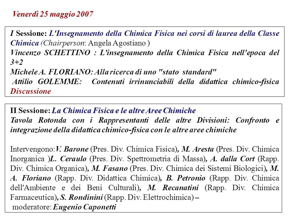 Venerdì 25 maggio 2007 I Sessione: L Insegnamento della Chimica Fisica nei corsi di laurea della Classe Chimica (Chairperson: Angela Agostiano ) Vincenzo SCHETTINO : L insegnamento della Chimica Fisica nell epoca del 3+2 Michele A.