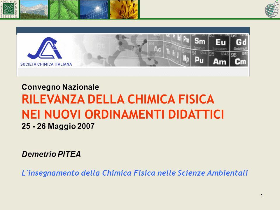 1 Convegno Nazionale RILEVANZA DELLA CHIMICA FISICA NEI NUOVI ORDINAMENTI DIDATTICI 25 - 26 Maggio 2007 Demetrio PITEA L insegnamento della Chimica Fisica nelle Scienze Ambientali