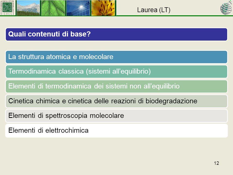 12 Quali contenuti di base La struttura atomica e molecolareTermodinamica classica (sistemi allequilibrio)Elementi di termodinamica dei sistemi non allequilibrioCinetica chimica e cinetica delle reazioni di biodegradazioneElementi di spettroscopia molecolareElementi di elettrochimica Laurea (LT)