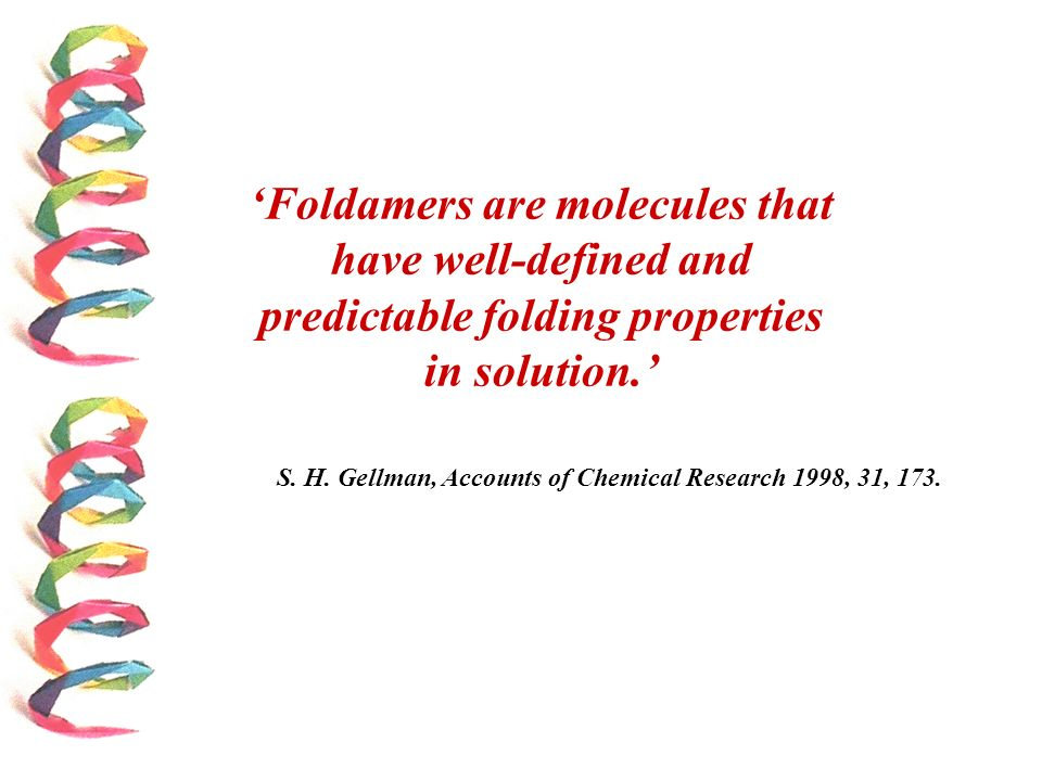 S. H. Gellman, Accounts of Chemical Research 1998, 31, 173. Foldamers are molecules that have well-defined and predictable folding properties in solut