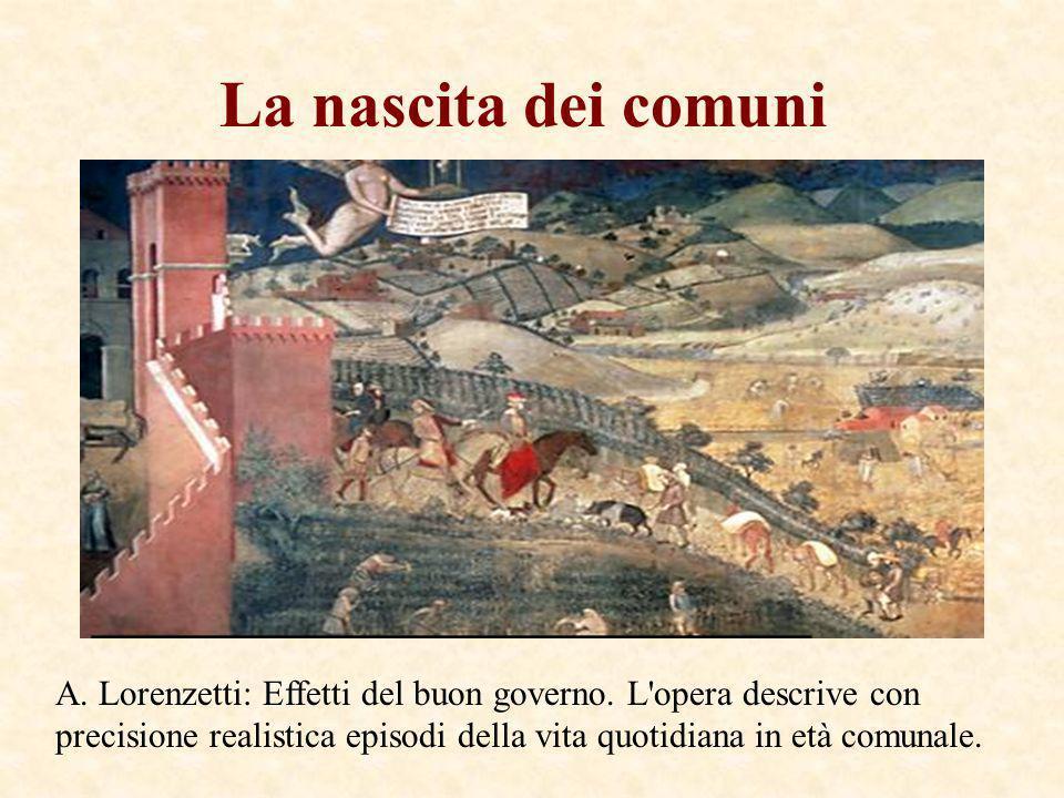 La nascita dei comuni A. Lorenzetti: Effetti del buon governo. L'opera descrive con precisione realistica episodi della vita quotidiana in età comunal