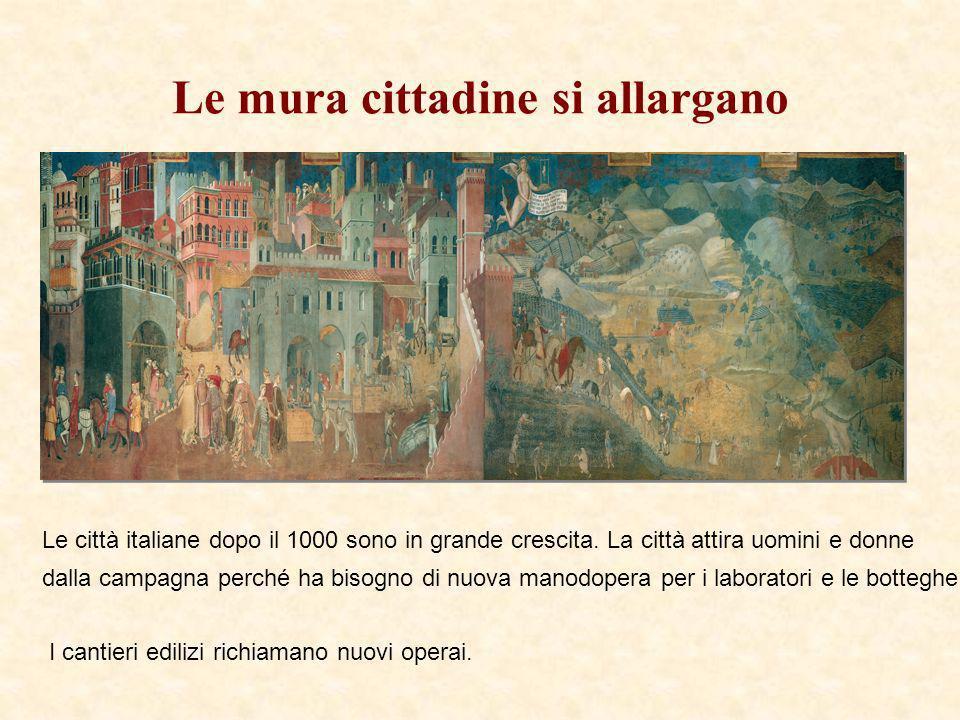 Le mura cittadine si allargano Le città italiane dopo il 1000 sono in grande crescita. La città attira uomini e donne dalla campagna perché ha bisogno