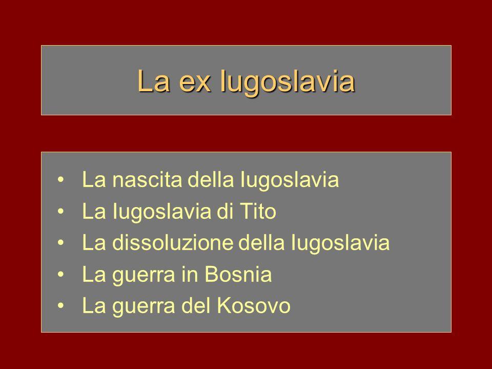 La ex Iugoslavia La nascita della Iugoslavia La Iugoslavia di Tito La dissoluzione della Iugoslavia La guerra in Bosnia La guerra del Kosovo