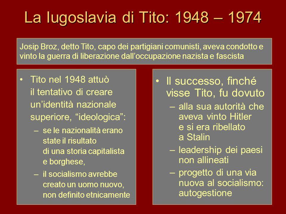 La Iugoslavia di Tito: 1948 – 1974 Tito nel 1948 attuò il tentativo di creare unidentità nazionale superiore, ideologica: –se le nazionalità erano sta