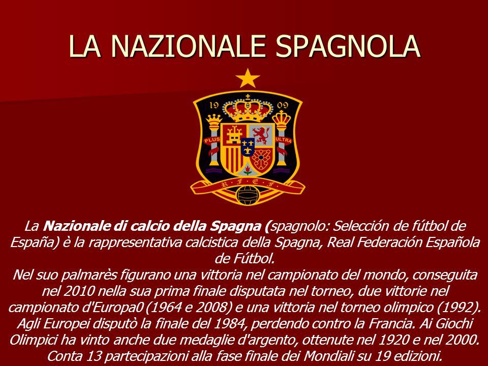 LA NAZIONALE SPAGNOLA La Nazionale di calcio della Spagna (spagnolo: Selección de fútbol de España) è la rappresentativa calcistica della Spagna, Real Federación Española de Fútbol.
