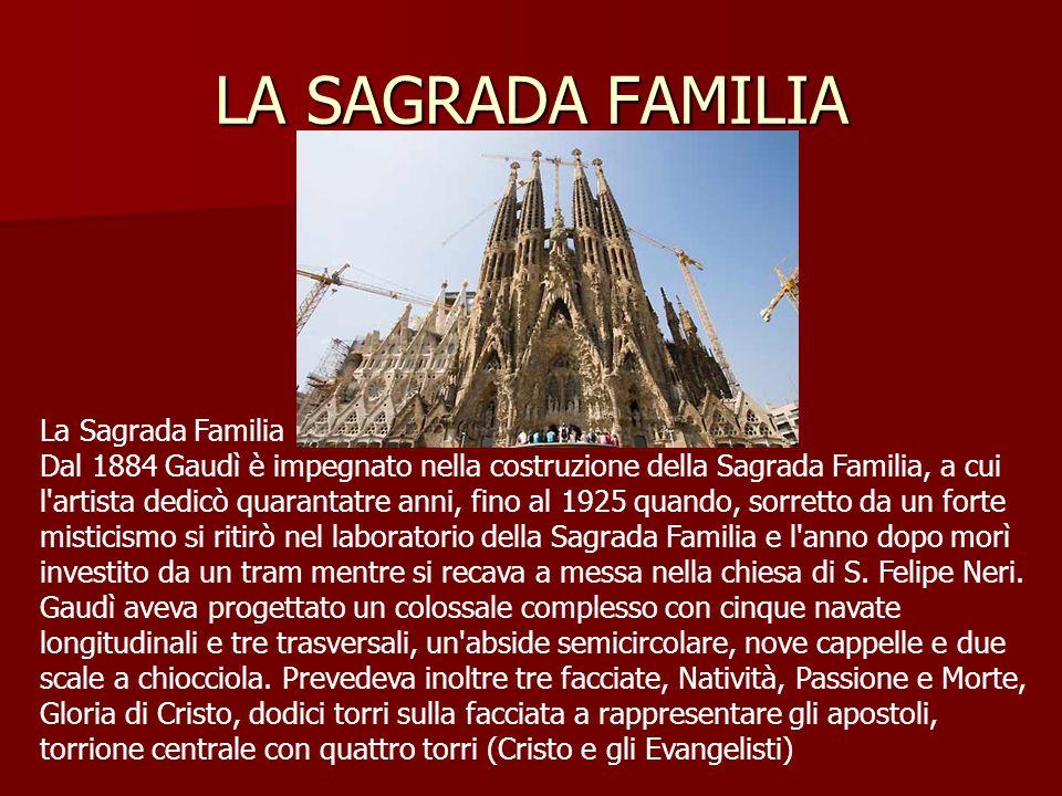 LA SAGRADA FAMILIA La Sagrada Familia Dal 1884 Gaudì è impegnato nella costruzione della Sagrada Familia, a cui l artista dedicò quarantatre anni, fino al 1925 quando, sorretto da un forte misticismo si ritirò nel laboratorio della Sagrada Familia e l anno dopo morì investito da un tram mentre si recava a messa nella chiesa di S.