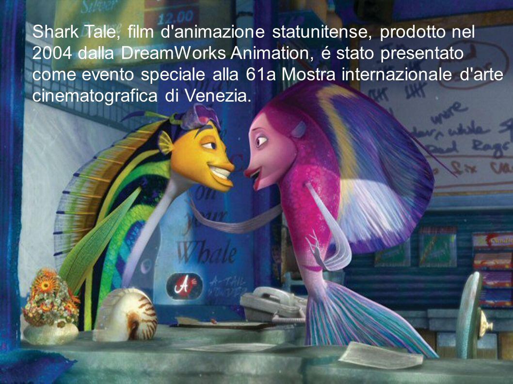 Shark Tale, film d'animazione statunitense, prodotto nel 2004 dalla DreamWorks Animation, é stato presentato come evento speciale alla 61a Mostra inte