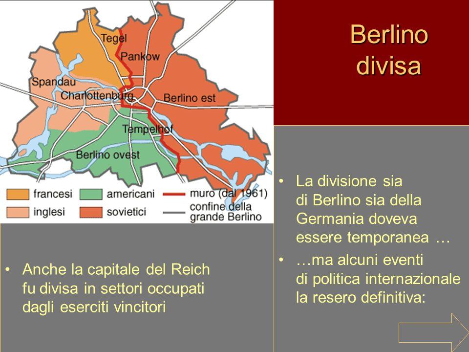 Berlino divisa La divisione sia di Berlino sia della Germania doveva essere temporanea … …ma alcuni eventi di politica internazionale la resero defini