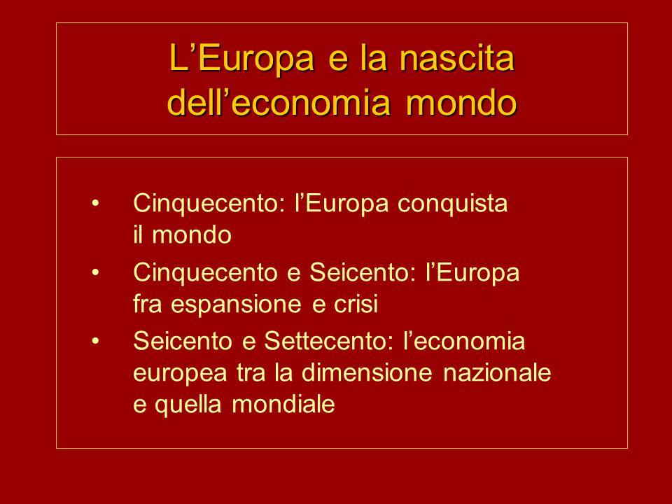 LEuropa e la nascita delleconomia mondo Cinquecento: lEuropa conquista il mondo Cinquecento e Seicento: lEuropa fra espansione e crisi Seicento e Settecento: leconomia europea tra la dimensione nazionale e quella mondiale