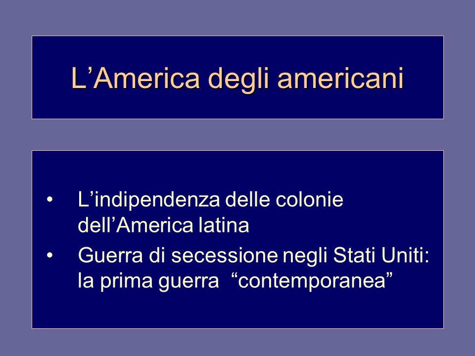 LAmerica degli americani Lindipendenza delle colonie dellAmerica latina Guerra di secessione negli Stati Uniti: la prima guerra contemporanea