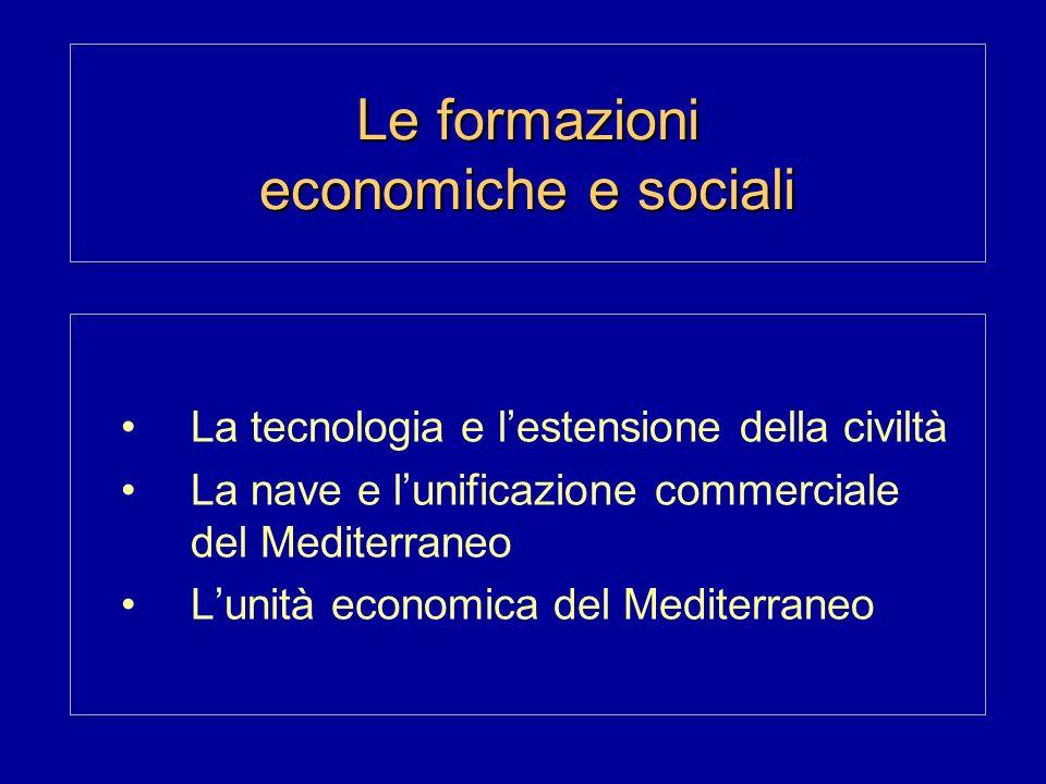 Le formazioni economiche e sociali La tecnologia e lestensione della civiltà La nave e lunificazione commerciale del Mediterraneo Lunità economica del Mediterraneo