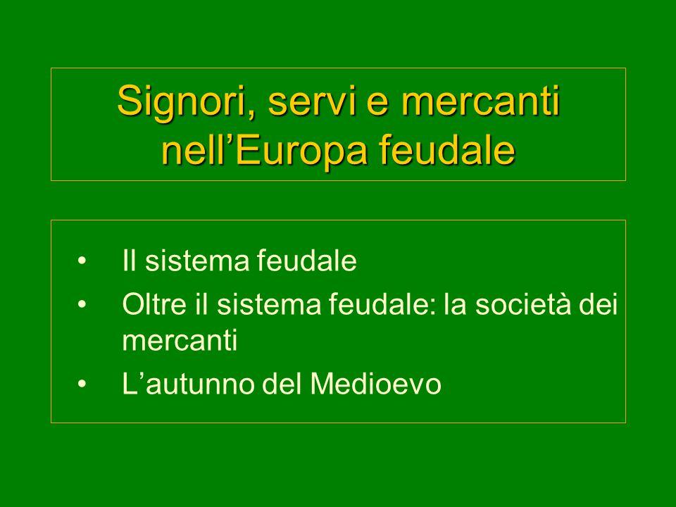Signori, servi e mercanti nellEuropa feudale Il sistema feudale Oltre il sistema feudale: la società dei mercanti Lautunno del Medioevo