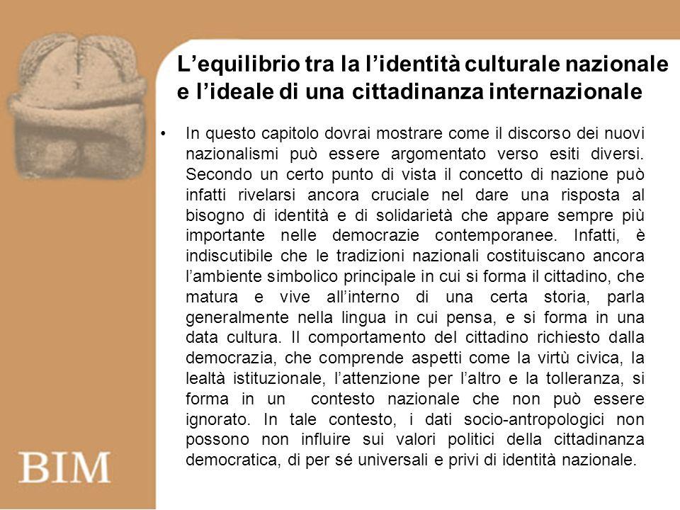 Lequilibrio tra la lidentità culturale nazionale e lideale di una cittadinanza internazionale Si tratta allora di trovare una forma di istituzione in cui i valori sottesi ai due aspetti della cittadinanza possano integrarsi in un sistema politico, trovando un equilibrio.