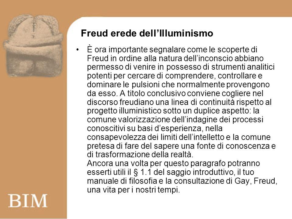 Freud erede dellIlluminismo È ora importante segnalare come le scoperte di Freud in ordine alla natura dellinconscio abbiano permesso di venire in possesso di strumenti analitici potenti per cercare di comprendere, controllare e dominare le pulsioni che normalmente provengono da esso.