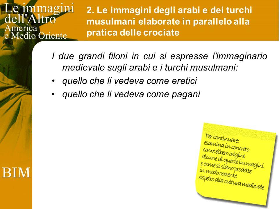 2. Le immagini degli arabi e dei turchi musulmani elaborate in parallelo alla pratica delle crociate I due grandi filoni in cui si espresse limmaginar