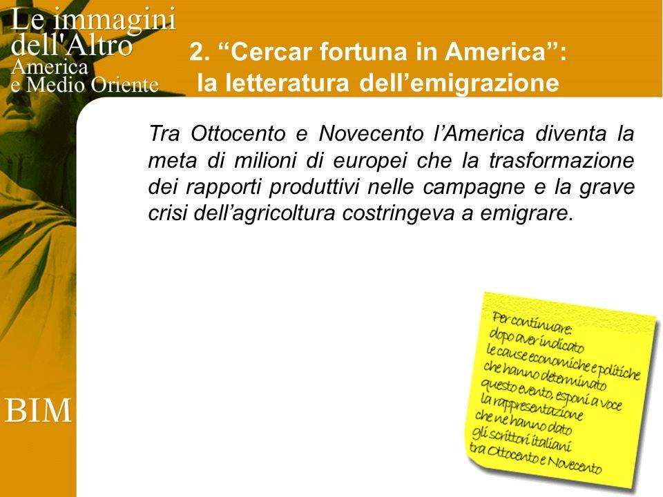 2. Cercar fortuna in America: la letteratura dellemigrazione Tra Ottocento e Novecento lAmerica diventa la meta di milioni di europei che la trasforma