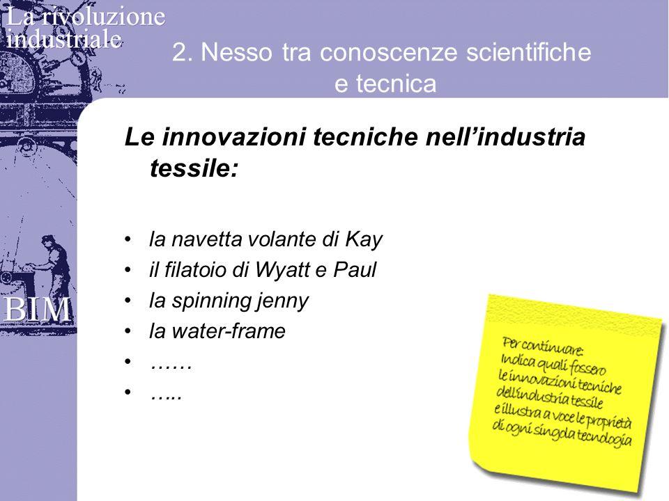 2. Nesso tra conoscenze scientifiche e tecnica Le innovazioni tecniche nellindustria tessile: la navetta volante di Kay il filatoio di Wyatt e Paul la