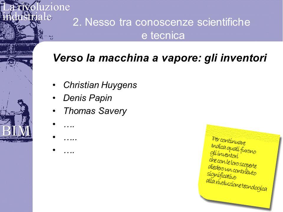 2. Nesso tra conoscenze scientifiche e tecnica Verso la macchina a vapore: gli inventori Christian Huygens Denis Papin Thomas Savery …. ….. ….