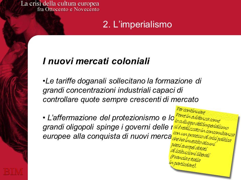 2. Limperialismo I nuovi mercati coloniali Le tariffe doganali sollecitano la formazione di grandi concentrazioni industriali capaci di controllare qu