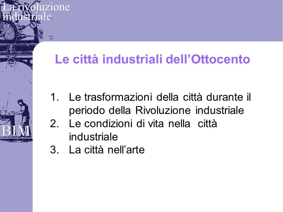 Le città industriali dellOttocento 1.Le trasformazioni della città durante il periodo della Rivoluzione industriale 2.Le condizioni di vita nella citt