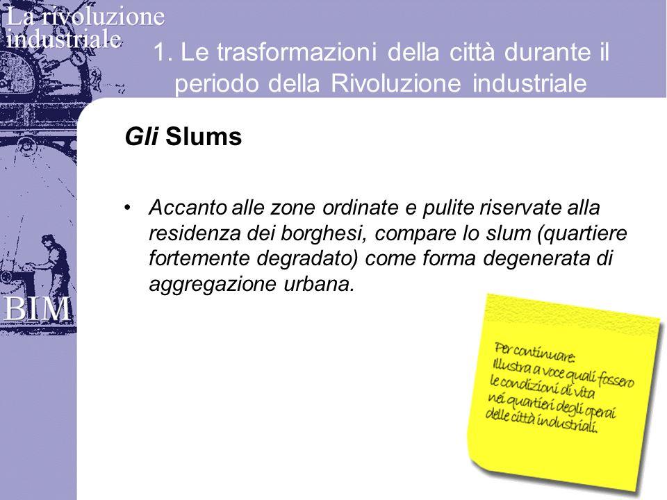 1. Le trasformazioni della città durante il periodo della Rivoluzione industriale Gli Slums Accanto alle zone ordinate e pulite riservate alla residen