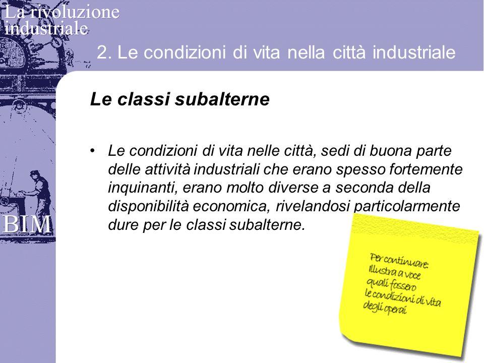 2. Le condizioni di vita nella città industriale Le classi subalterne Le condizioni di vita nelle città, sedi di buona parte delle attività industrial
