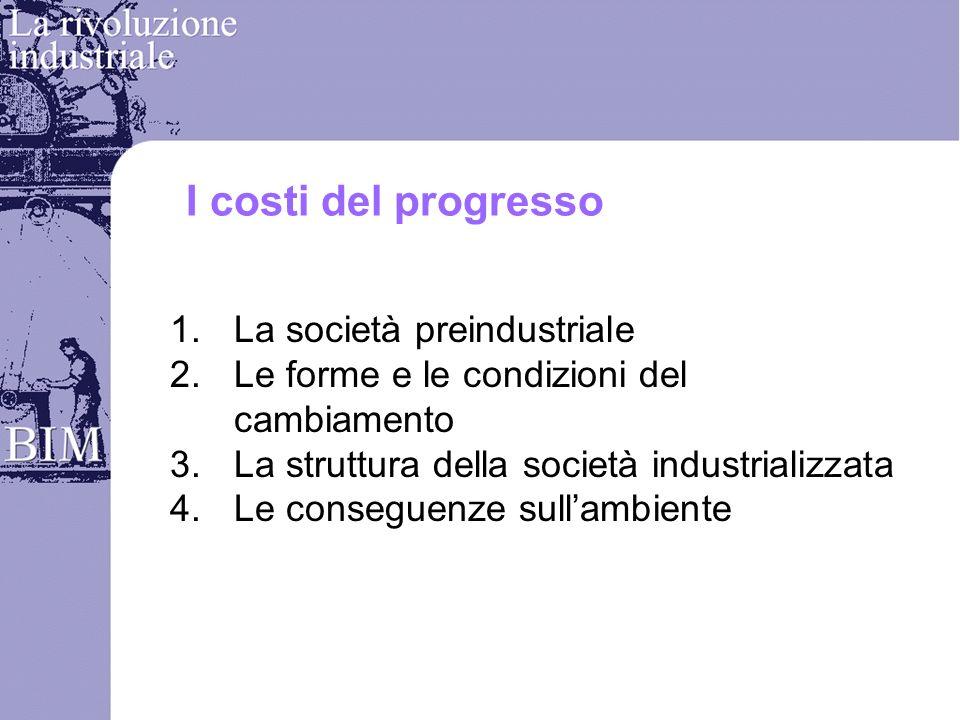I costi del progresso 1.La società preindustriale 2.Le forme e le condizioni del cambiamento 3.La struttura della società industrializzata 4.Le conseguenze sullambiente