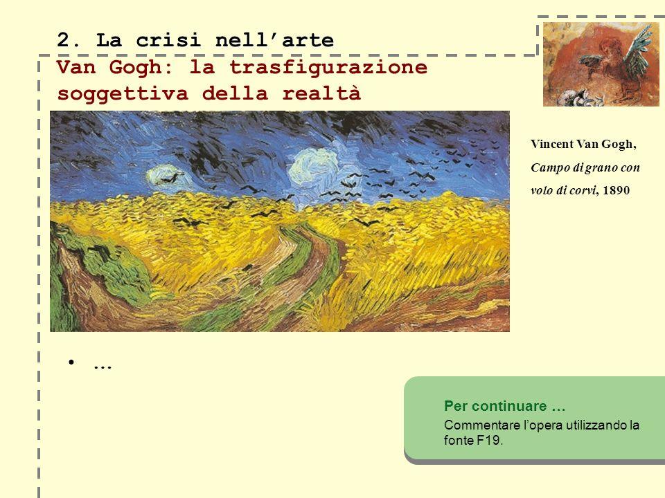 2. La crisi nellarte 2. La crisi nellarte Van Gogh: la trasfigurazione soggettiva della realtà … Per continuare … Commentare lopera utilizzando la fon