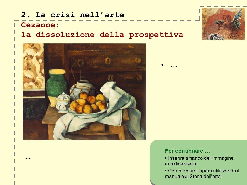 2. La crisi nellarte 2. La crisi nellarte Cezanne: la dissoluzione della prospettiva … Per continuare … Inserire a fianco dellimmagine una didascalia.