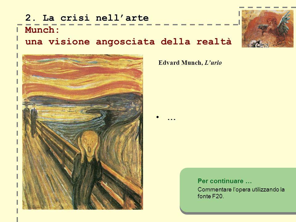 2. La crisi nellarte 2. La crisi nellarte Munch: una visione angosciata della realtà … Per continuare … Commentare lopera utilizzando la fonte F20. Ed