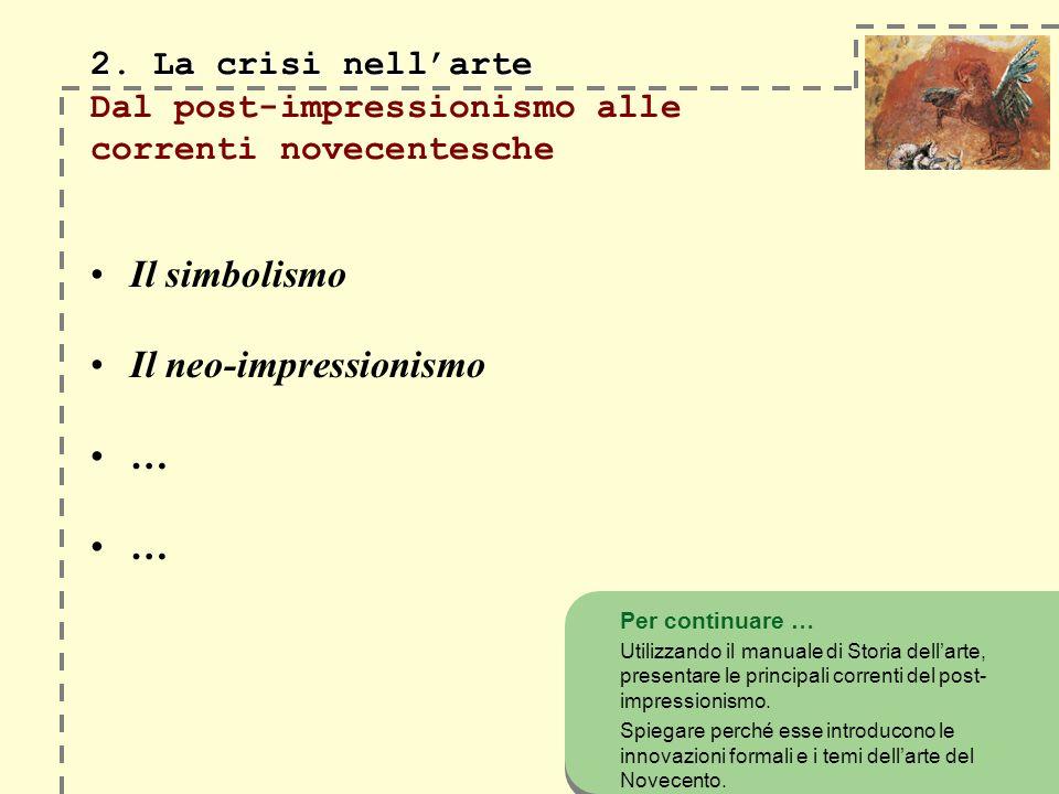 2. La crisi nellarte 2. La crisi nellarte Dal post-impressionismo alle correnti novecentesche Il simbolismo Il neo-impressionismo … … Per continuare …