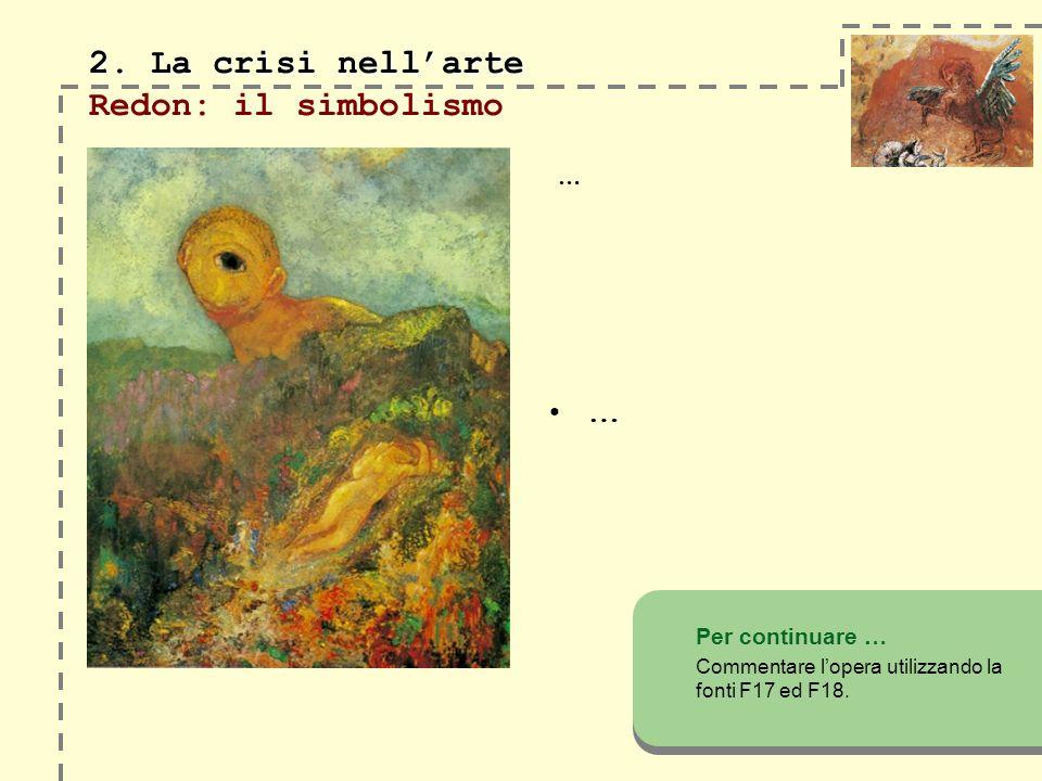 2. La crisi nellarte 2. La crisi nellarte Redon: il simbolismo … Per continuare … Commentare lopera utilizzando la fonti F17 ed F18. …