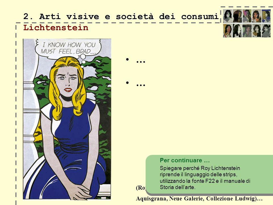 (Roy Lichtenstein, I know … Brad, 1963, Aquisgrana, Neue Galerie, Collezione Ludwig)… 2. Arti visive e società dei consumi 2. Arti visive e società de