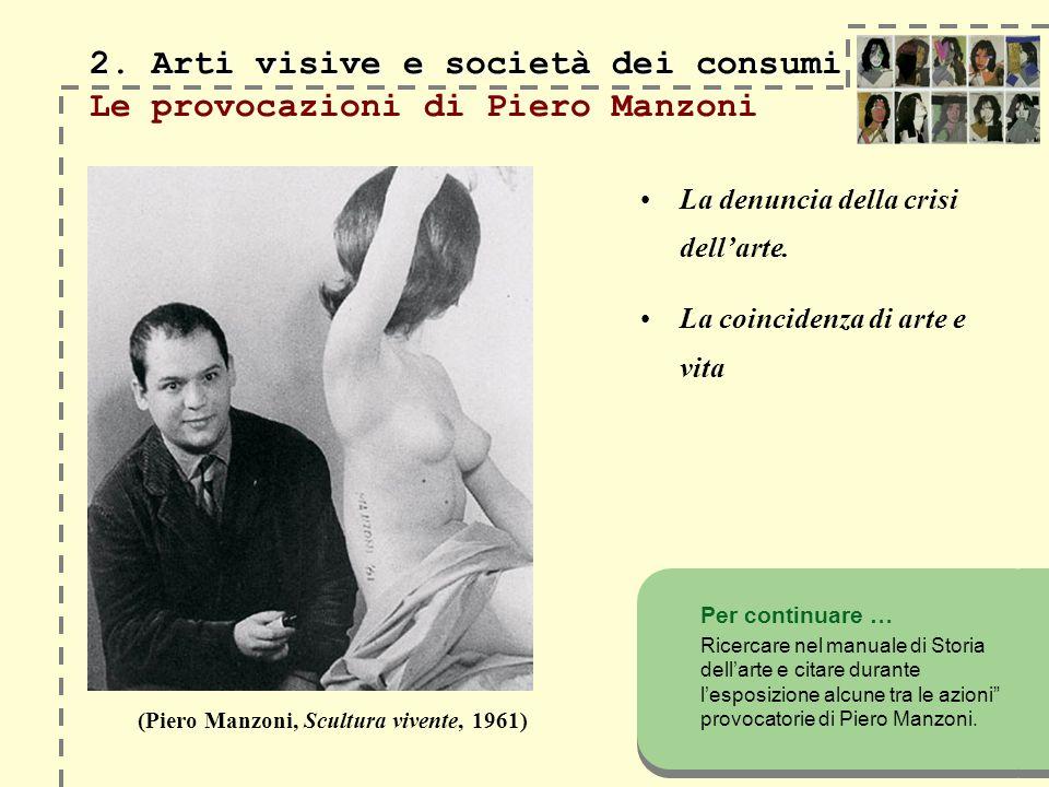 2. Arti visive e società dei consumi 2. Arti visive e società dei consumi Le provocazioni di Piero Manzoni La denuncia della crisi dellarte. La coinci